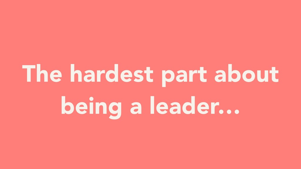 The hardest part about being a leader…