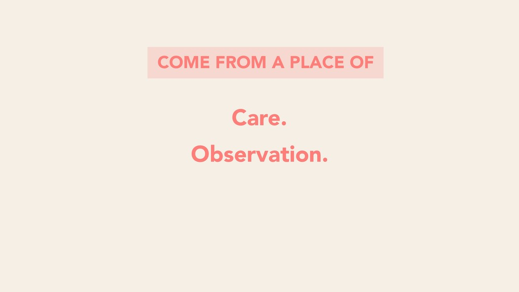 COME FROM A PLACE OF Care. Observation.