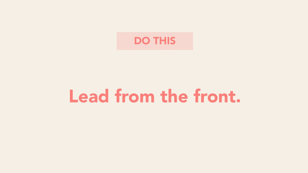 Lead from the front. DO THIS