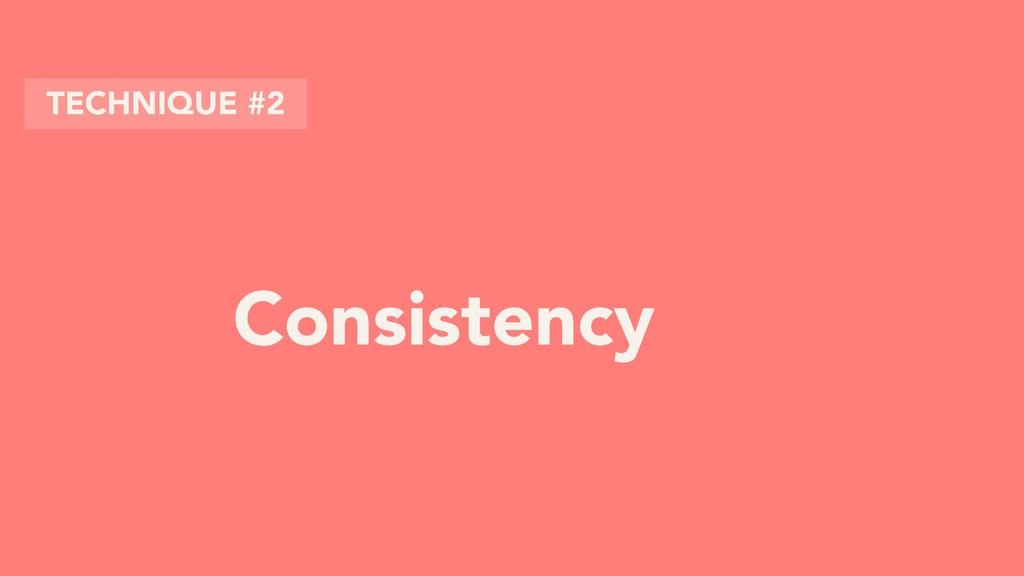 Consistency TECHNIQUE #2