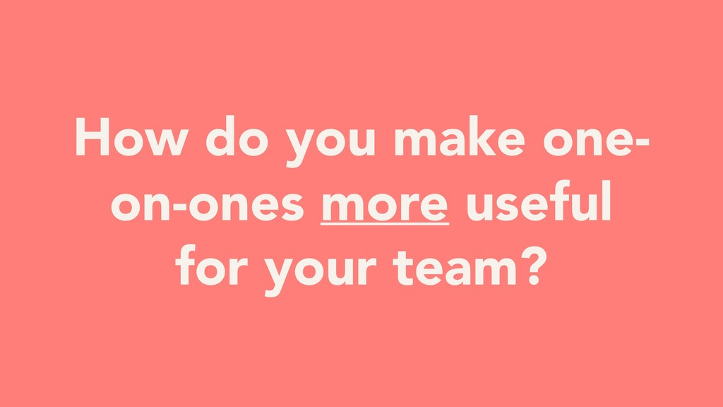 How do you make one- on-ones more useful for yo...
