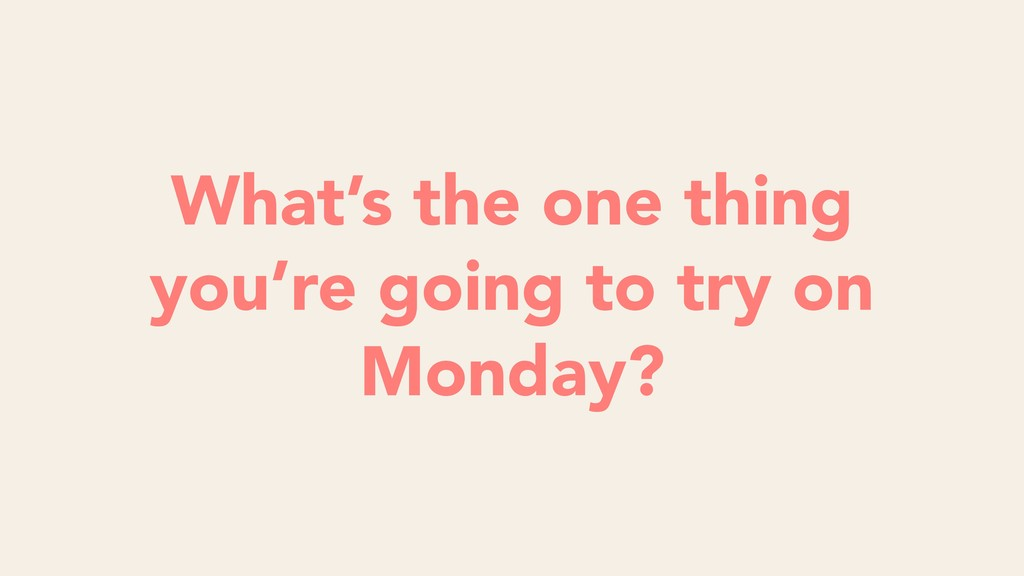 What's the one thing you're going to try on Mon...