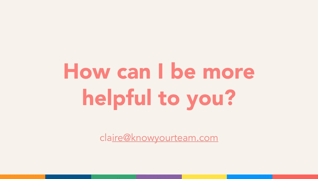 How can I be more helpful to you? claire@knowyo...