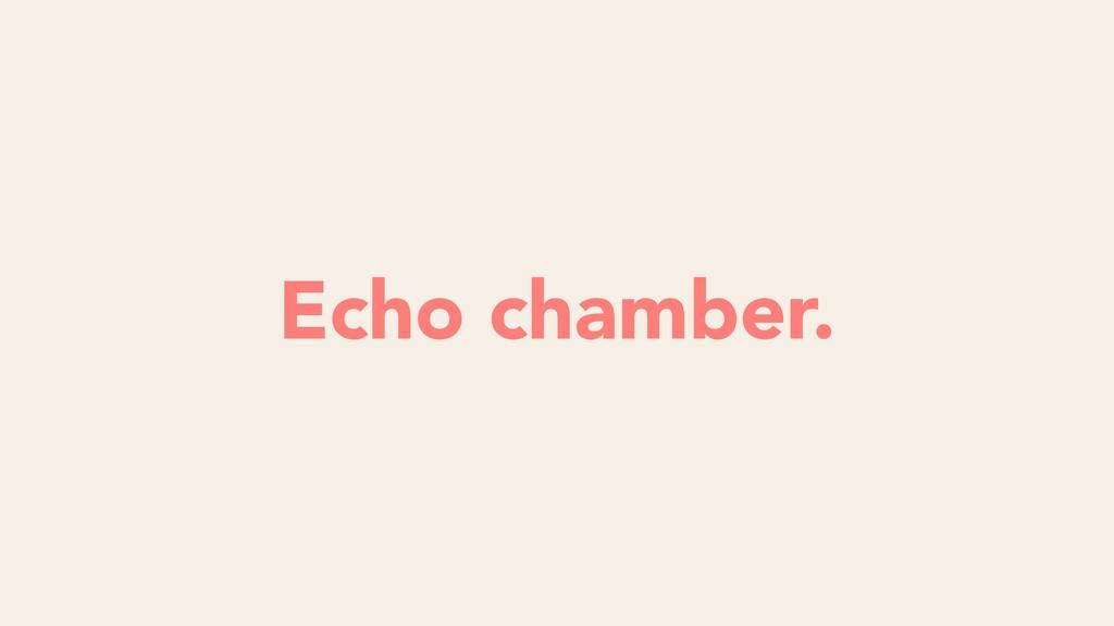 Echo chamber.