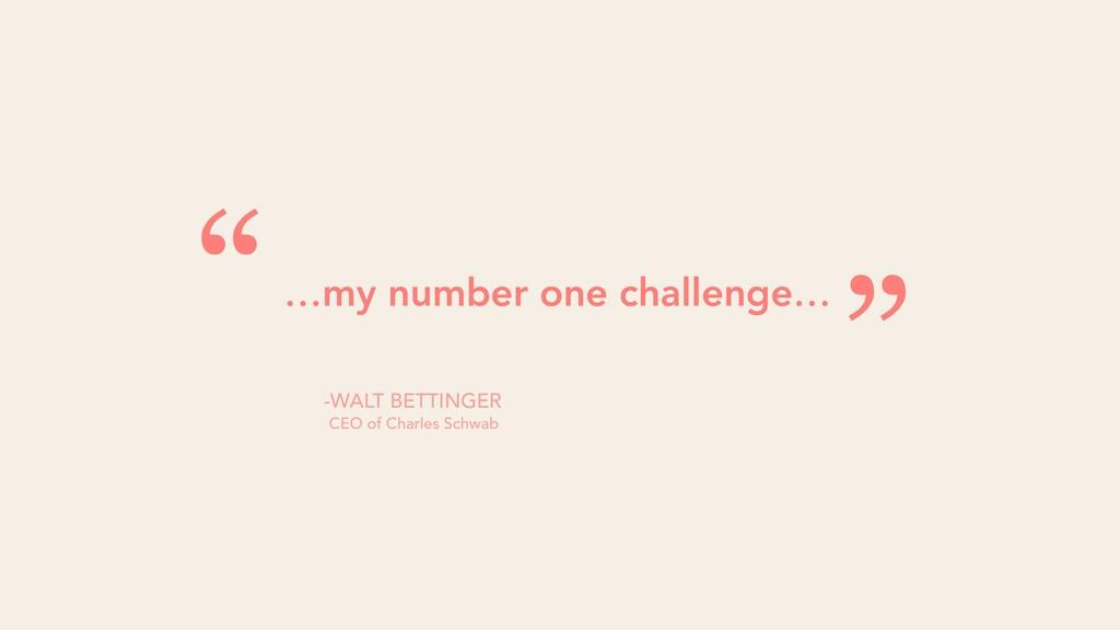 "…my number one challenge… "" "" -WALT BETTINGER C..."