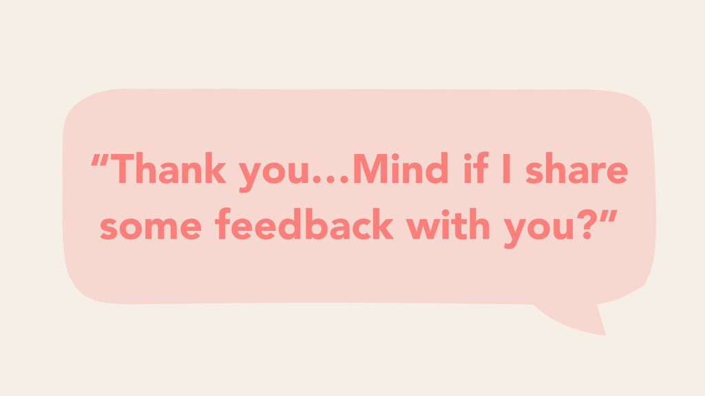 """""""Thank you…Mind if I share some feedback with y..."""