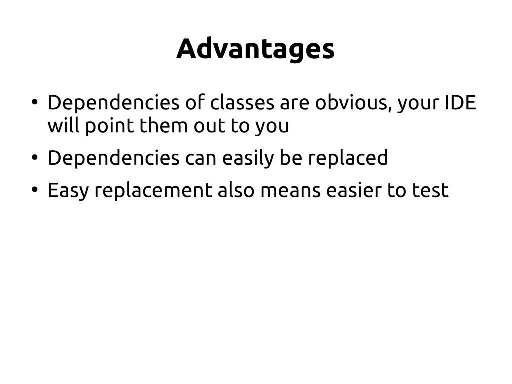 Advantages ● Dependencies of classes are obviou...