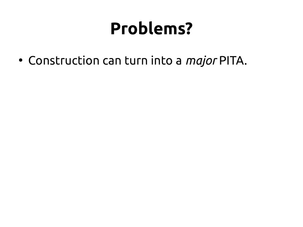 Problems? ● Construction can turn into a major ...