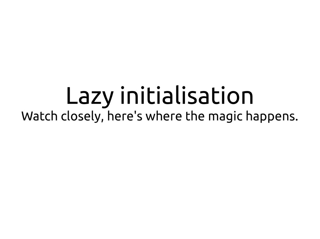 Lazy initialisation Watch closely, here's where...
