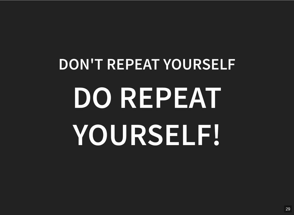 DON'T REPEAT YOURSELF DON'T REPEAT YOURSELF DO ...