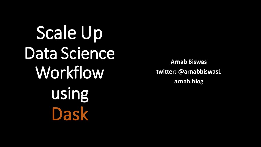 Scale Up Data Science Workflow using Dask Arnab...