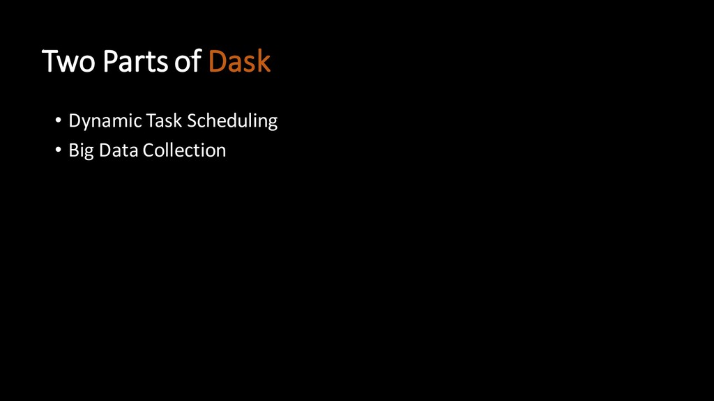 Two Parts of Dask • Dynamic Task Scheduling • B...