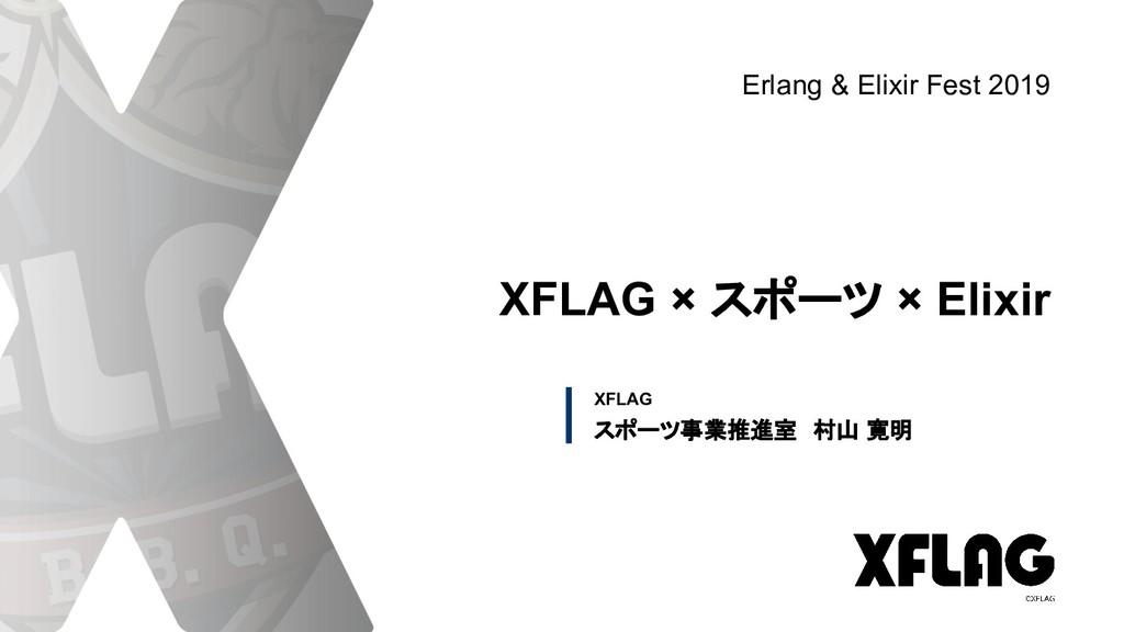 XFLAG XFLAG × スポーツ × Elixir スポーツ事業推進室 村山 寛明 Erl...