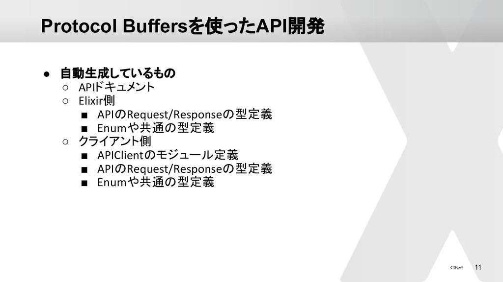 11 Protocol Buffersを使ったAPI開発 ● 自動生成しているもの ○ API...