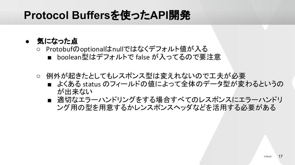 17 Protocol Buffersを使ったAPI開発 ● 気になった点 ○ Protobu...