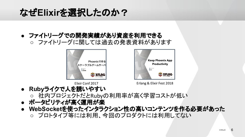 6 なぜElixirを選択したのか? ● ファイトリーグでの開発実績があり資産を利用できる ○...