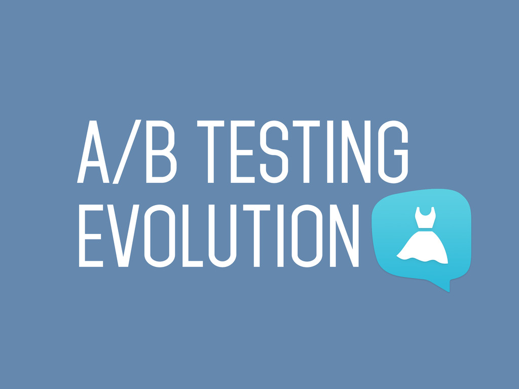 A/B TESTING EVOLUTION