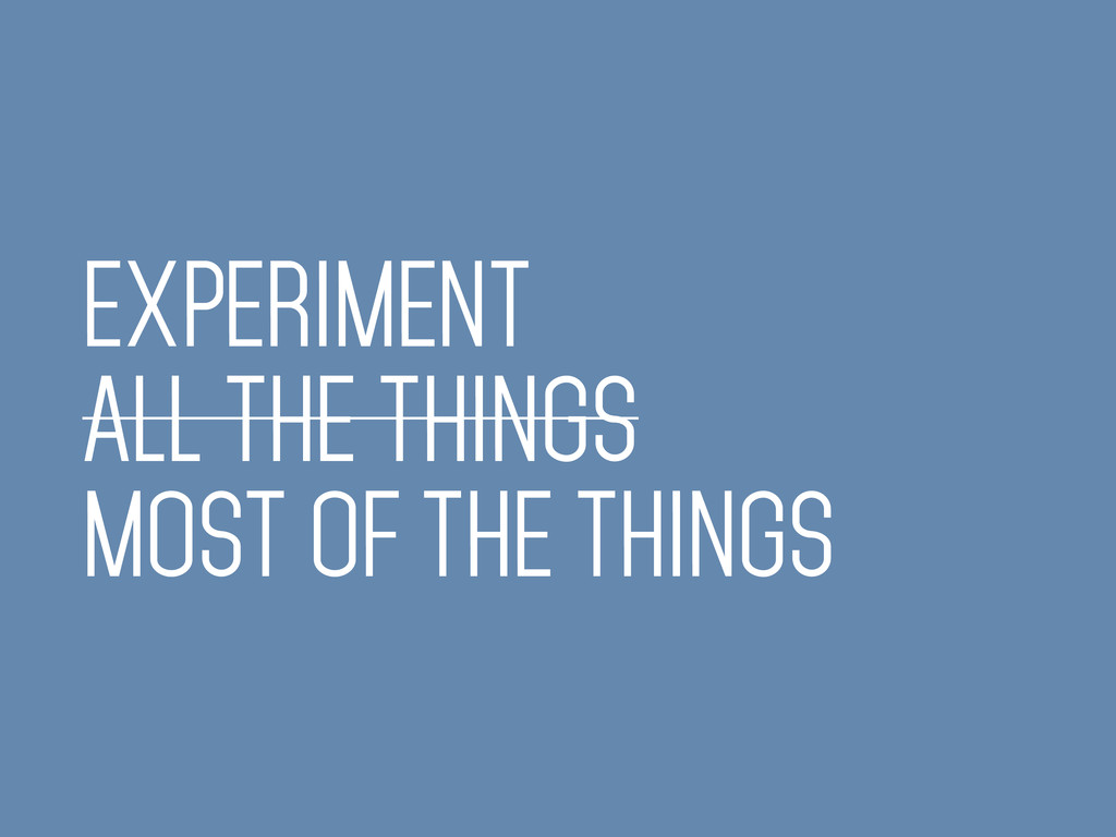 EXPERIMENT ALL THE THINGS MOST OF THE THINGS