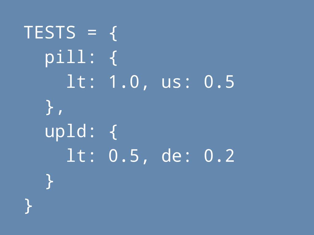 TESTS = { pill: { lt: 1.0, us: 0.5 }, upld: { l...