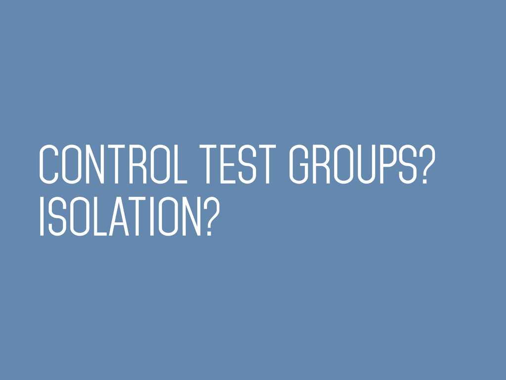 CONTROL TEST GROUPS? ISOLATION?
