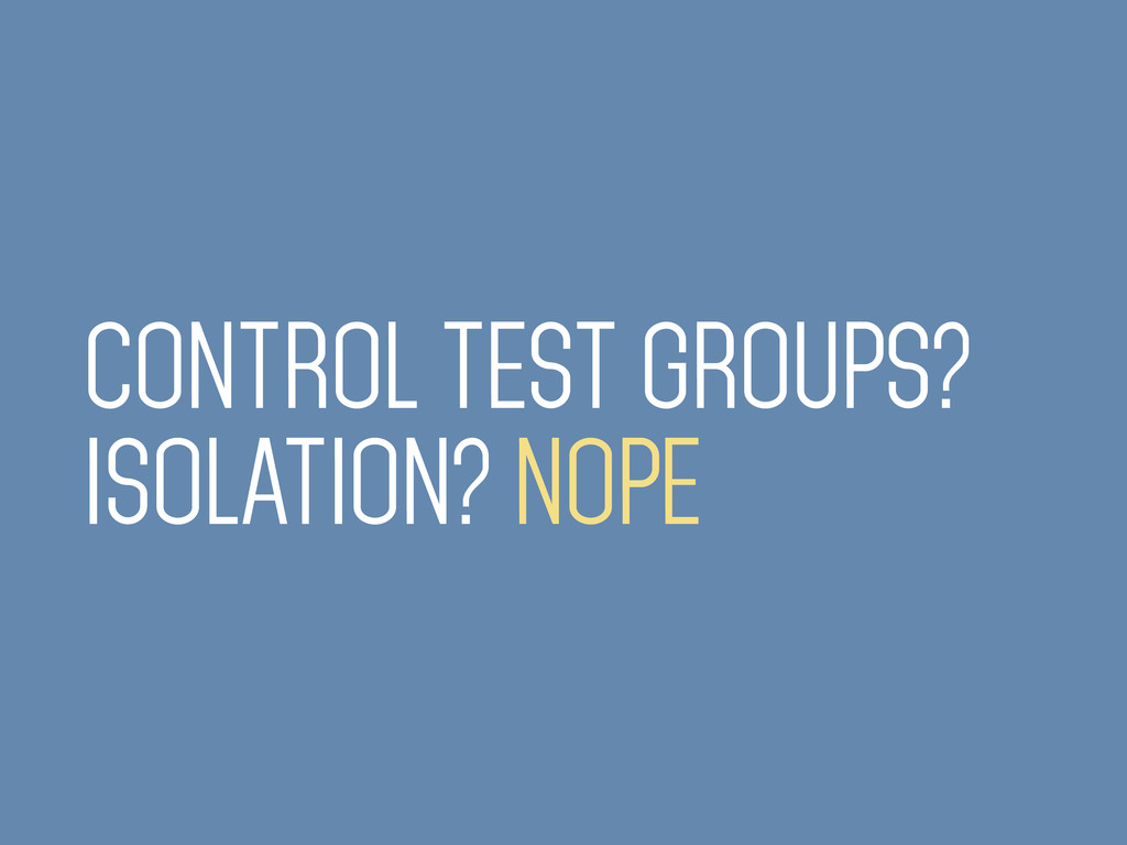 CONTROL TEST GROUPS? ISOLATION? NOPE