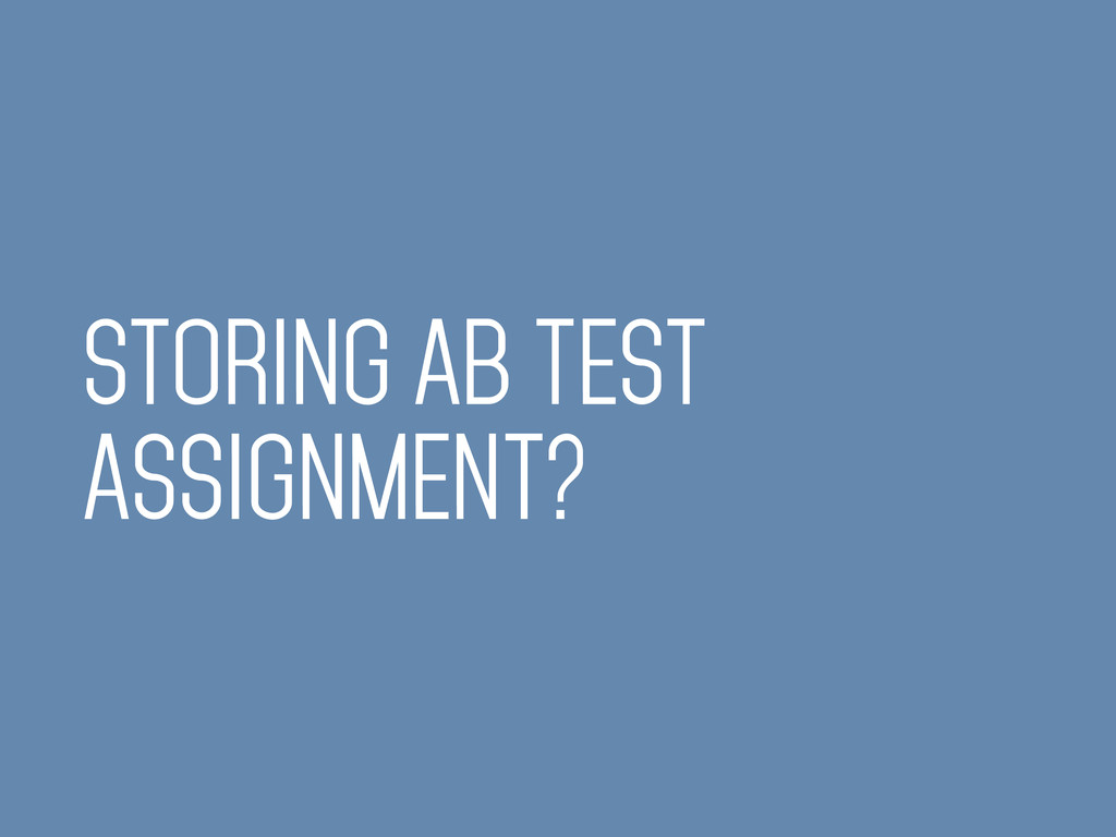 STORING AB TEST ASSIGNMENT?