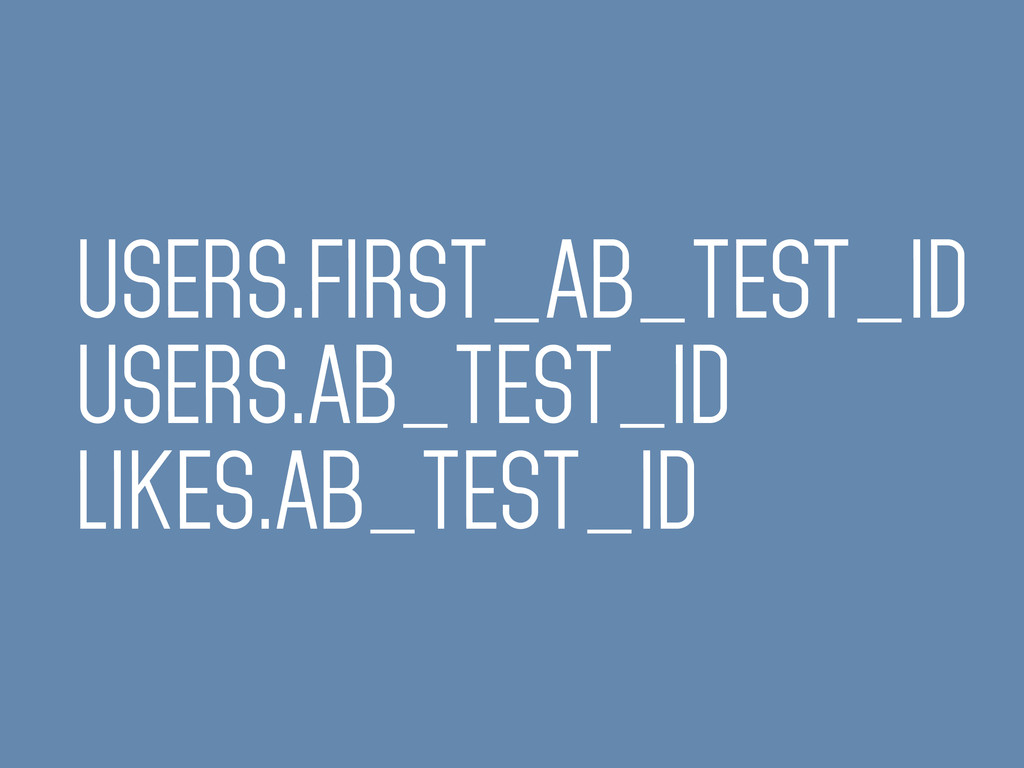USERS.FIRST_AB_TEST_ID USERS.AB_TEST_ID LIKES.A...