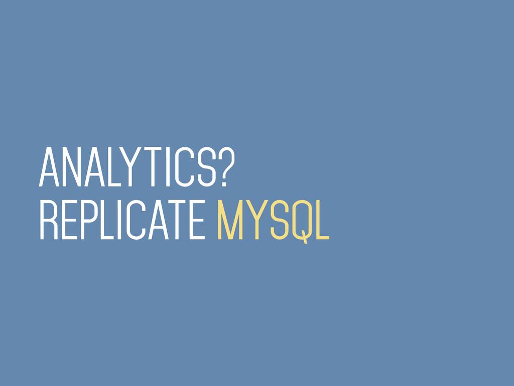 ANALYTICS? REPLICATE MYSQL