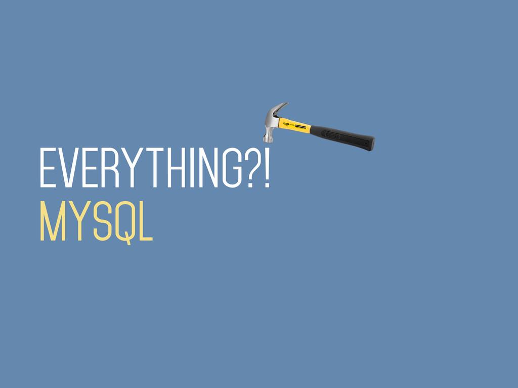 EVERYTHING?! MYSQL