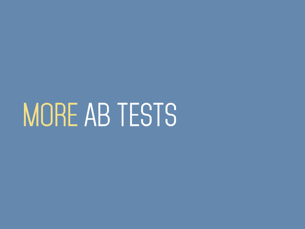 MORE AB TESTS