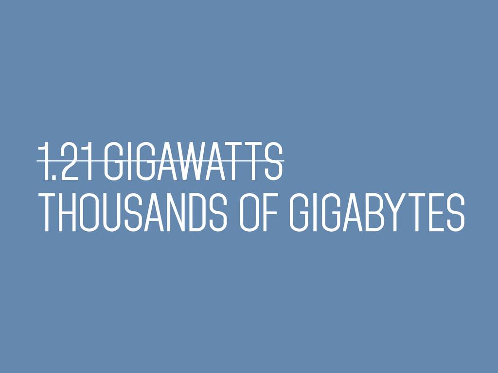 1.21 GIGAWATTS THOUSANDS OF GIGABYTES