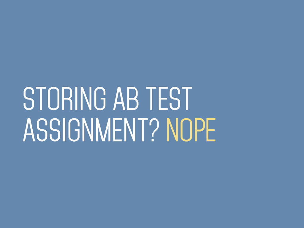 STORING AB TEST ASSIGNMENT? NOPE