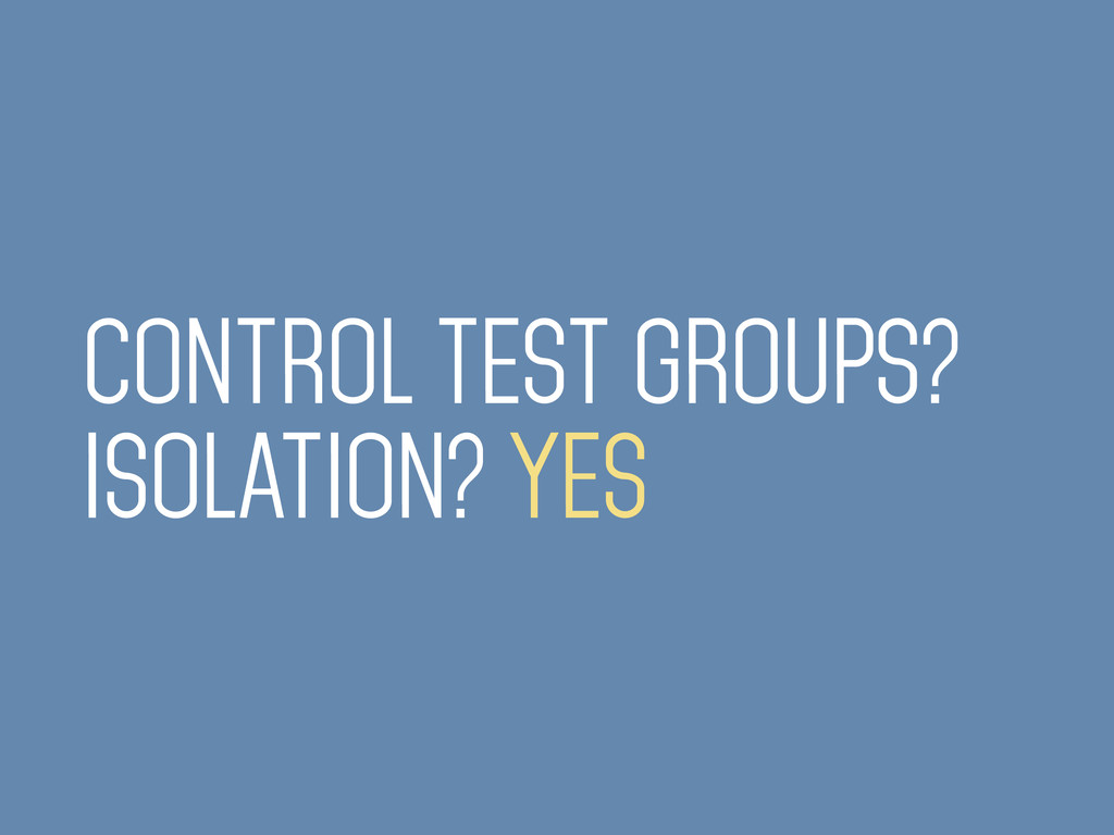 CONTROL TEST GROUPS? ISOLATION? YES