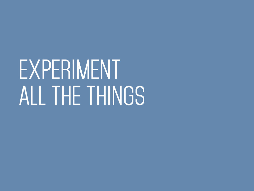 EXPERIMENT ALL THE THINGS