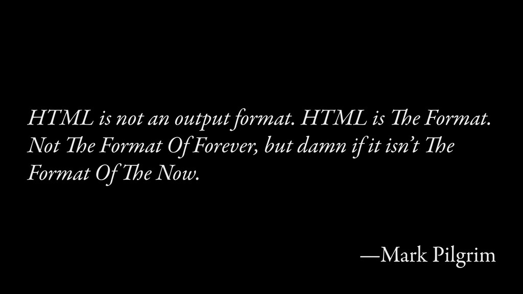HTML is not an output format. HTML is The Forma...