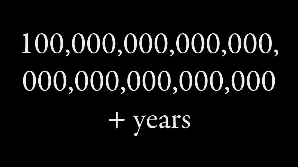 100,000,000,000,000, 000,000,000,000,000 + years