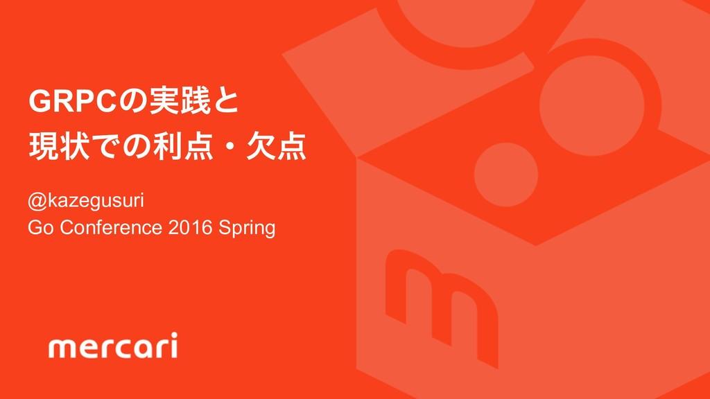 @kazegusuri Go Conference 2016 Spring GRPCͷ࣮ફͱ ...