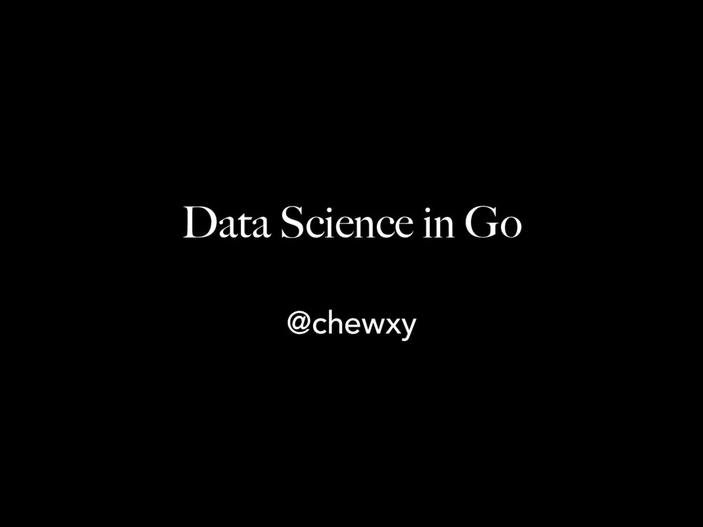 Data Science in Go @chewxy