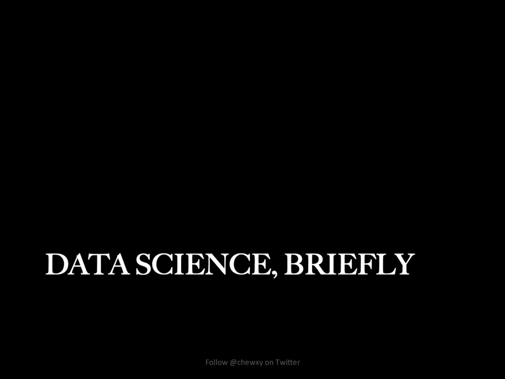 DATA SCIENCE, BRIEFLY Follow @chewxy on Twi/er
