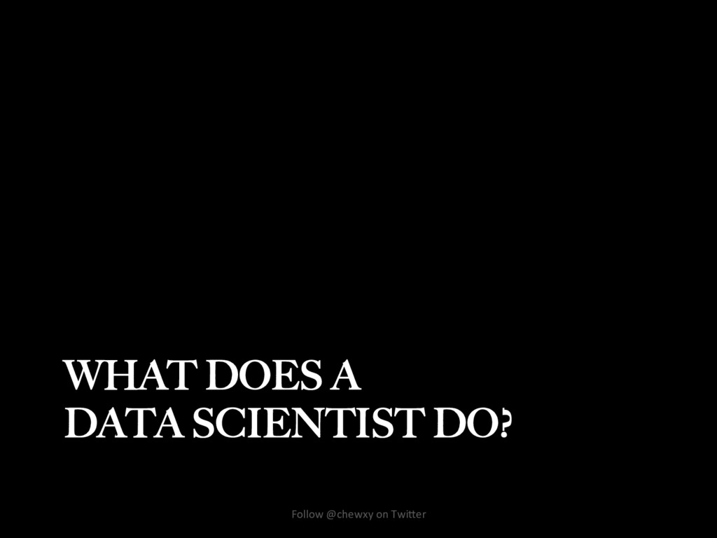 WHAT DOES A DATA SCIENTIST DO? Follow @chewxy o...