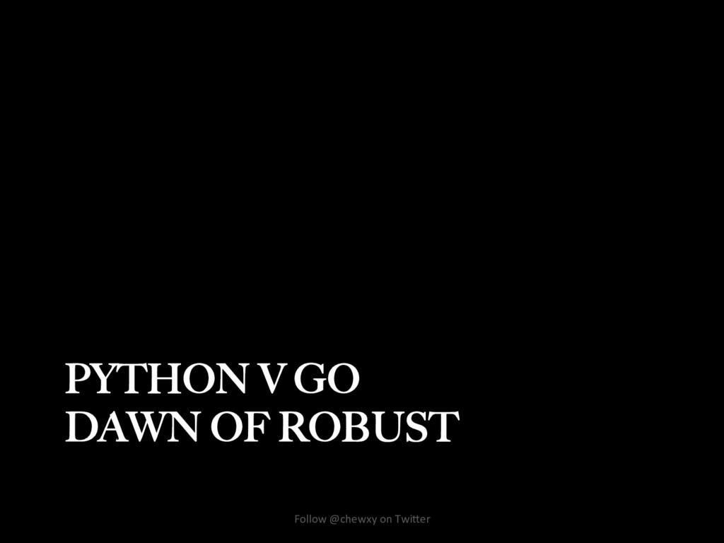PYTHON V GO DAWN OF ROBUST Follow @chewxy on Tw...