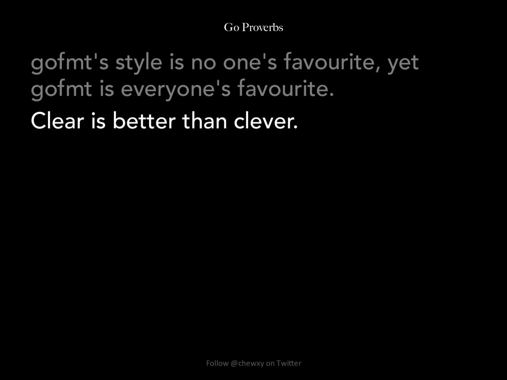 Go Proverbs gofmt's style is no one's favourite...