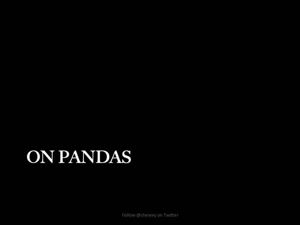 ON PANDAS Follow @chewxy on Twi/er