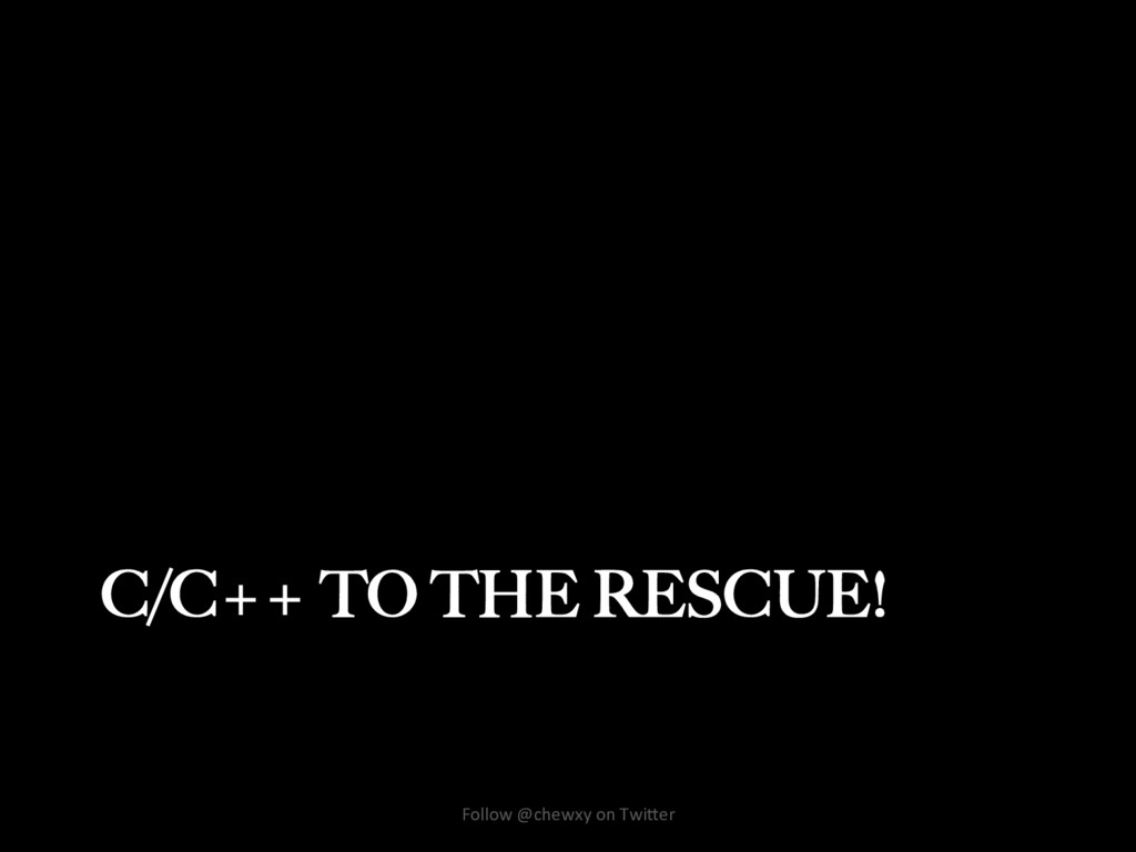 C/C++ TO THE RESCUE! Follow @chewxy on Twi/er