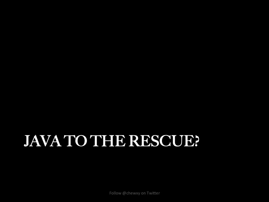 JAVA TO THE RESCUE? Follow @chewxy on Twi/er