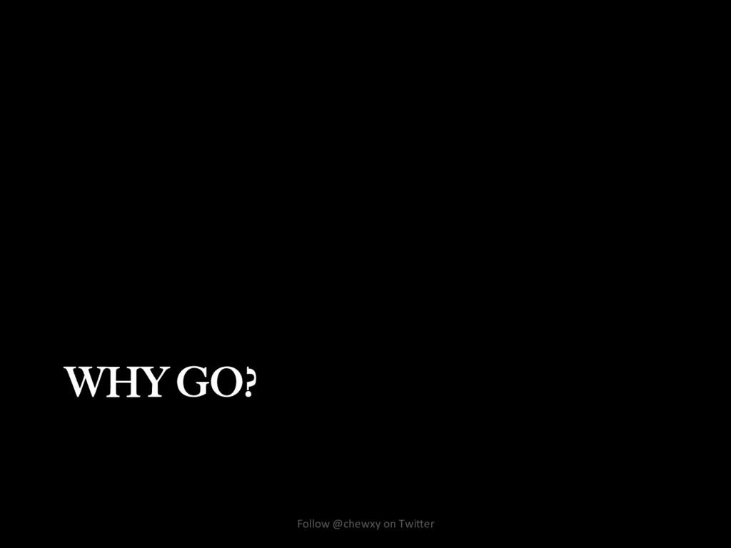 WHY GO? Follow @chewxy on Twi/er
