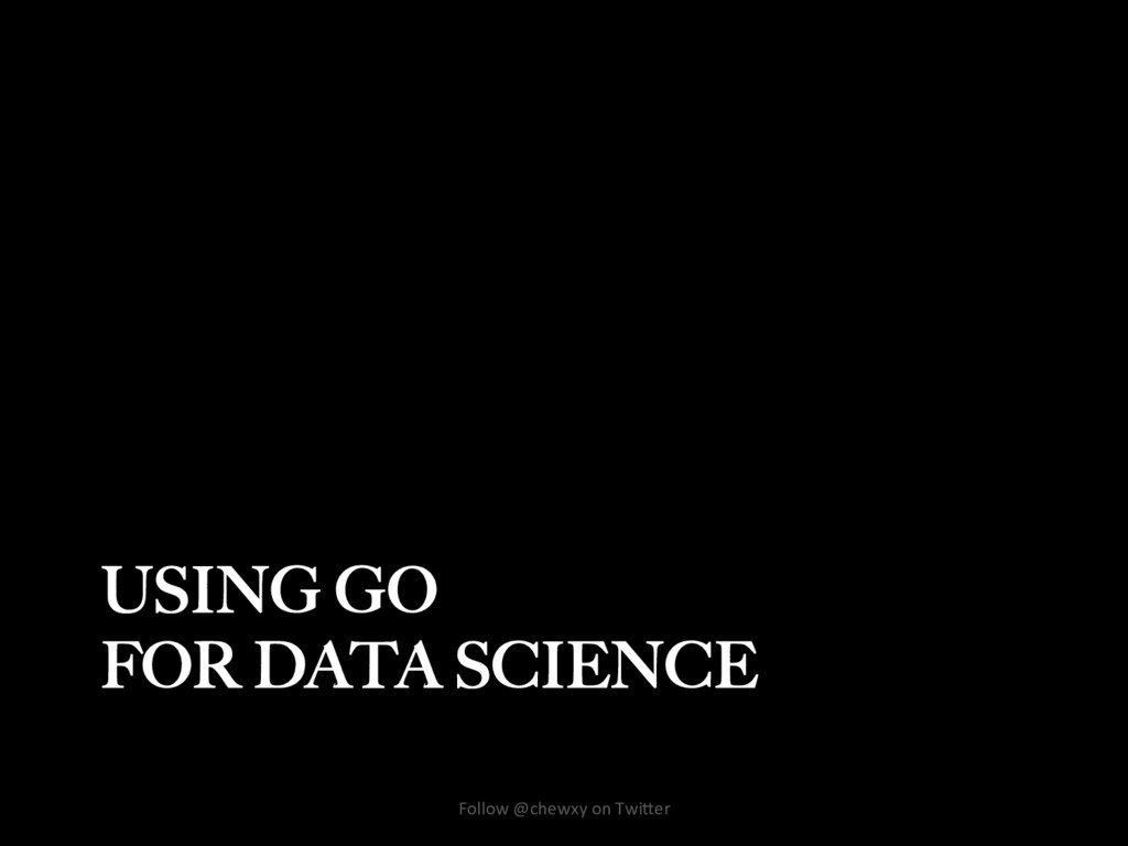 USING GO FOR DATA SCIENCE Follow @chewxy on Twi...