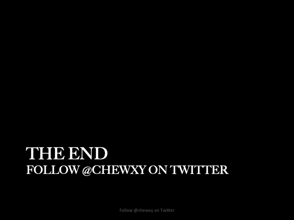 THE END FOLLOW @CHEWXY ON TWITTER Follow @chewx...