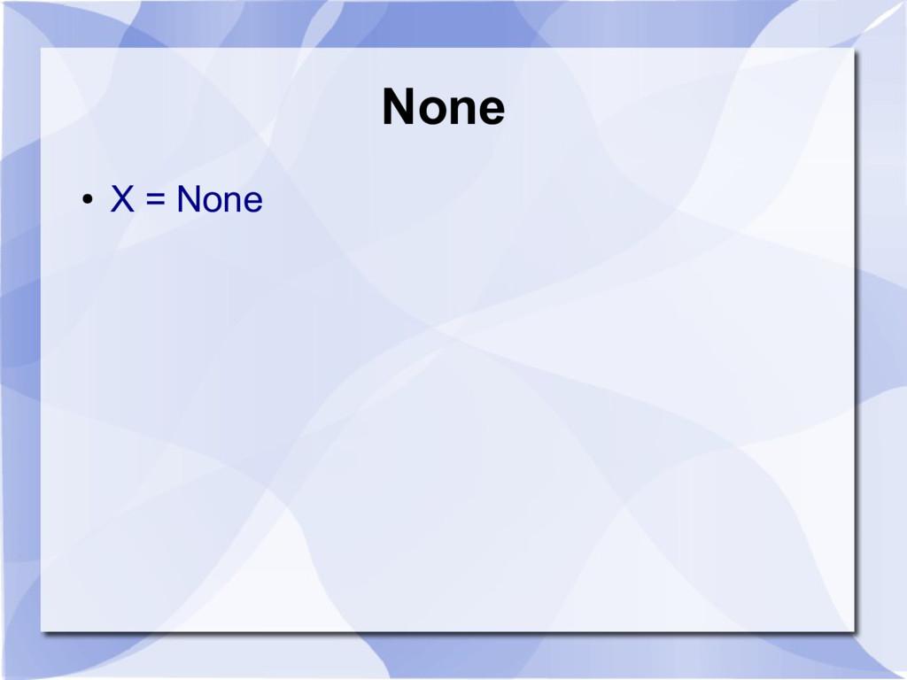 None ● X = None