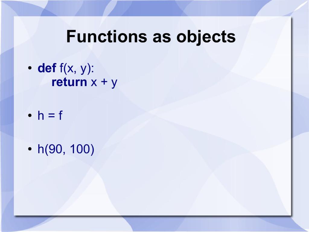 Functions as objects ● def f(x, y): return x + ...